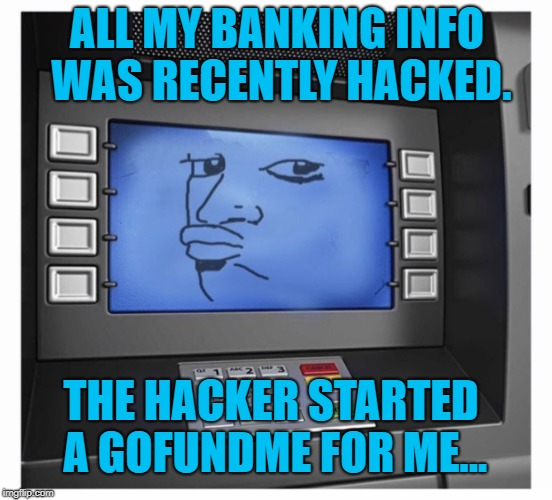 Plot twist. They must have felt sorry for me. | ALL MY BANKING INFO WAS RECENTLY HACKED. THE HACKER STARTED A GOFUNDME FOR ME... | image tagged in doubtful bank,broke man,poor people,no money,hackers | made w/ Imgflip meme maker