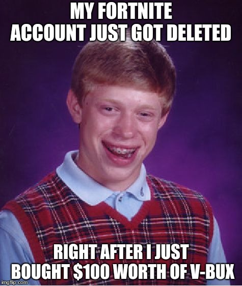 Bad Luck Brian |  MY FORTNITE ACCOUNT JUST GOT DELETED; RIGHT AFTER I JUST BOUGHT $100 WORTH OF V-BUX | image tagged in memes,bad luck brian | made w/ Imgflip meme maker
