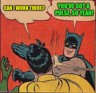 Batman Slapping Robin Meme | CAN I WORK THERE? YOU'VE GOT A PULSE, SO YEAH! | image tagged in memes,batman slapping robin | made w/ Imgflip meme maker