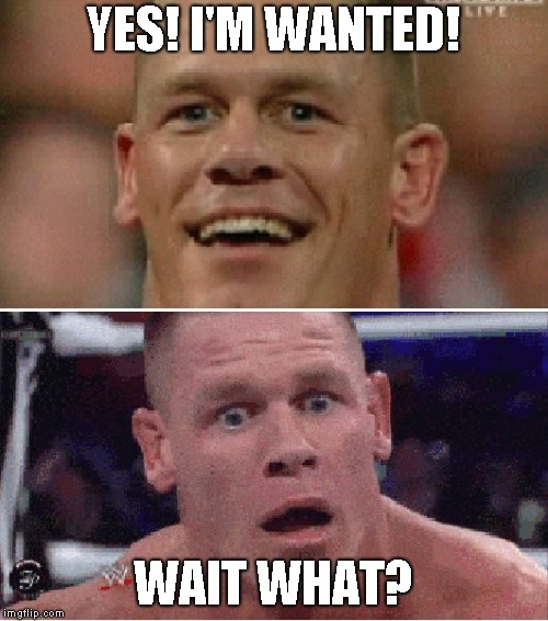 John Cena Happy/Sad | YES! I'M WANTED! WAIT WHAT? | image tagged in john cena happy/sad | made w/ Imgflip meme maker