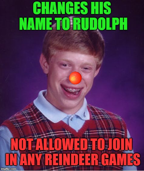 Bad Luck Rudolph | CHANGES HIS NAME TO RUDOLPH NOT ALLOWED TO JOIN IN ANY REINDEER GAMES | image tagged in memes,bad luck brian,rudolph,christmas,brian,funny memes | made w/ Imgflip meme maker