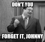DON'T YOU FORGET IT, JOHNNY | made w/ Imgflip meme maker