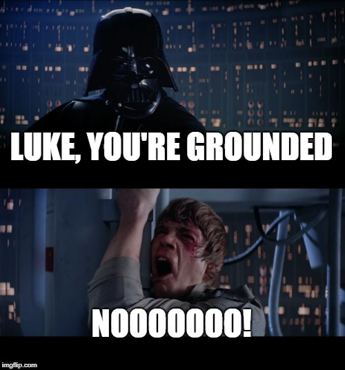 Star Wars No |  LUKE, YOU'RE GROUNDED; NOOOOOOO! | image tagged in memes,star wars no | made w/ Imgflip meme maker