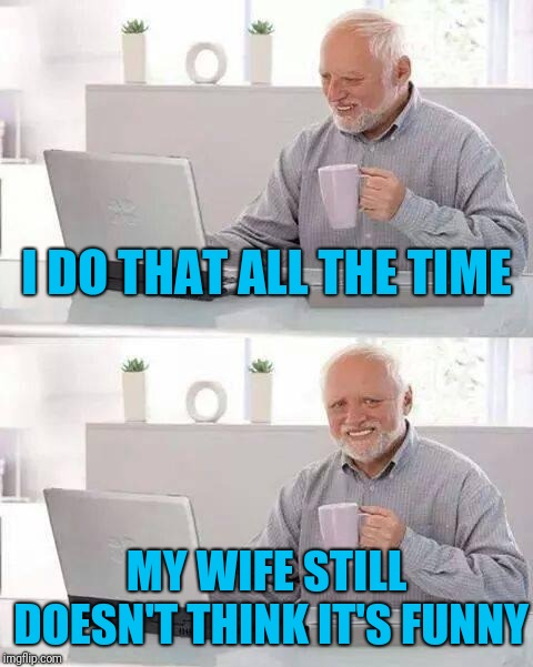Hide the Pain Harold Meme | I DO THAT ALL THE TIME MY WIFE STILL DOESN'T THINK IT'S FUNNY | image tagged in memes,hide the pain harold | made w/ Imgflip meme maker
