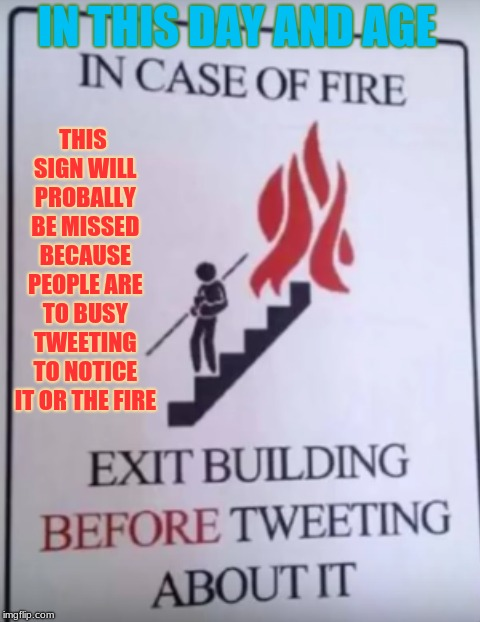 I Wonder What Happened To Need That Sign Anways... | IN THIS DAY AND AGE THIS SIGN WILL PROBALLY BE MISSED BECAUSE PEOPLE ARE TO BUSY TWEETING TO NOTICE IT OR THE FIRE | image tagged in memes,fire,stupid signs,texting,stupid people | made w/ Imgflip meme maker