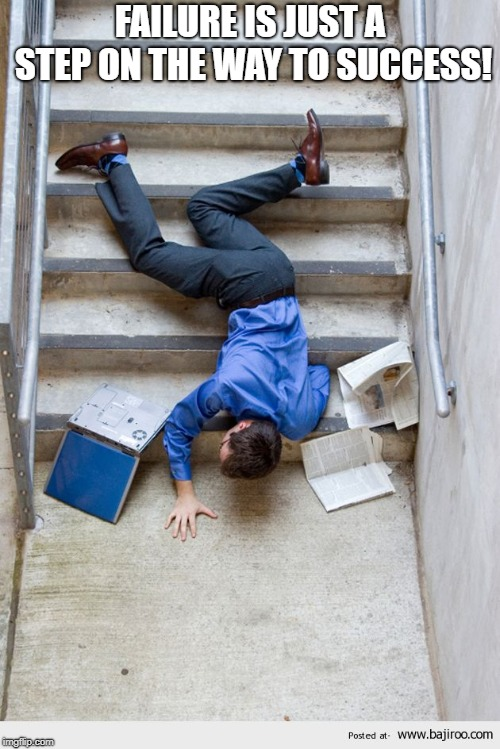 Guy Falling Down Stairs |  FAILURE IS JUST A STEP ON THE WAY TO SUCCESS! | image tagged in guy falling down stairs | made w/ Imgflip meme maker