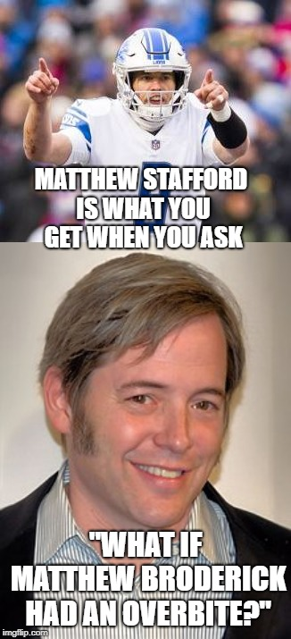 "A lesson on dentistry | MATTHEW STAFFORD IS WHAT YOU GET WHEN YOU ASK ""WHAT IF MATTHEW BRODERICK HAD AN OVERBITE?"" 