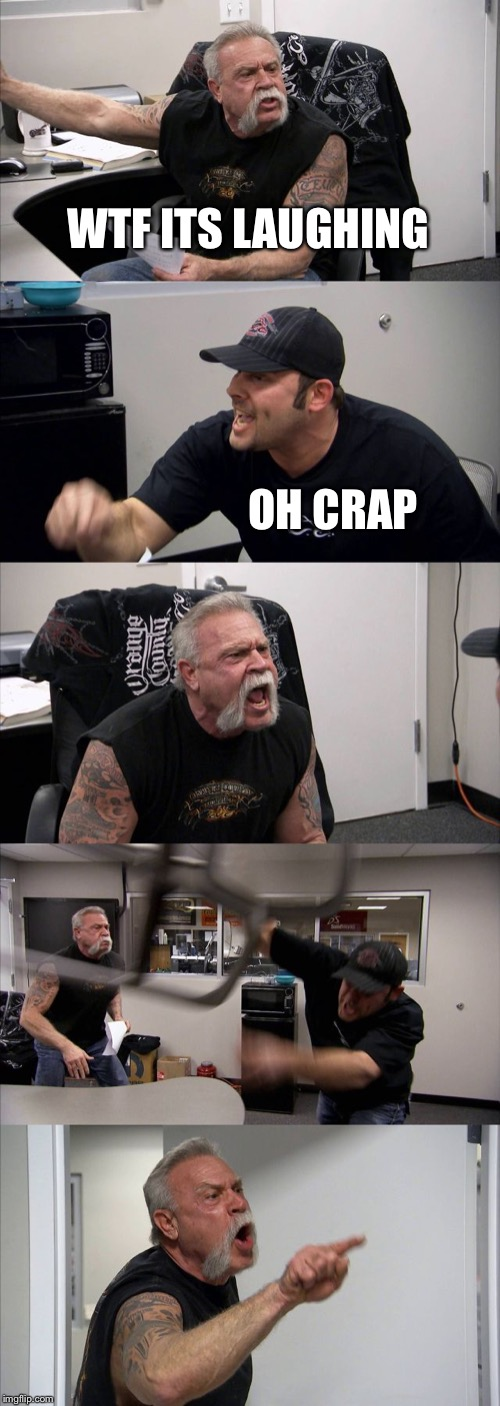 WTF ITS LAUGHING OH CRAP | image tagged in memes,american chopper argument | made w/ Imgflip meme maker