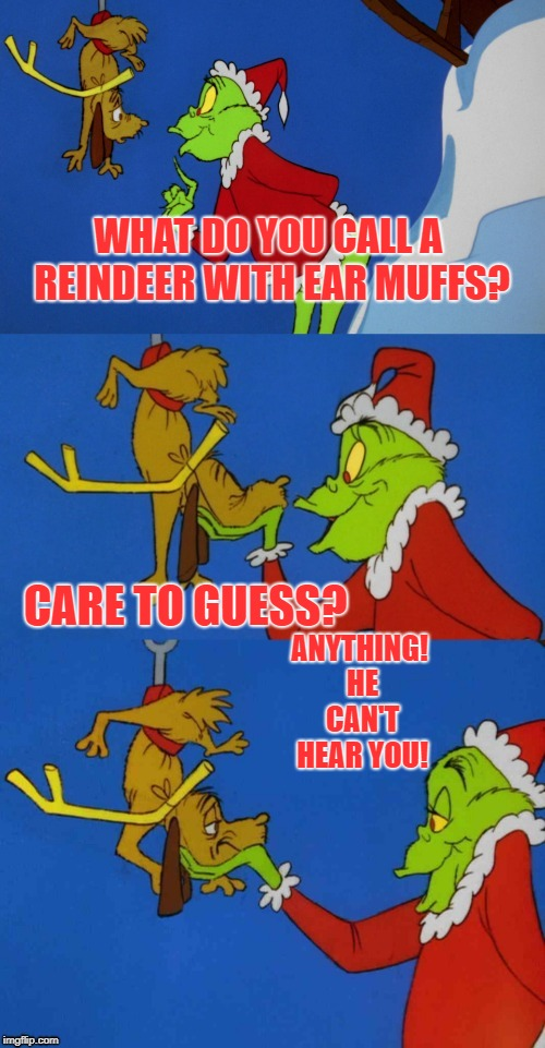 That Grinch! | WHAT DO YOU CALL A REINDEER WITH EAR MUFFS? ANYTHING! HE CAN'T HEAR YOU! CARE TO GUESS? | image tagged in mr grinch's holiday zingers | made w/ Imgflip meme maker