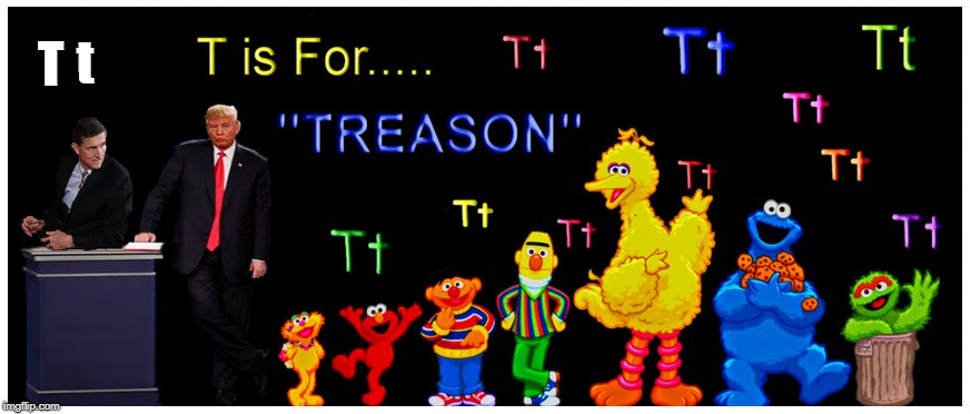 TODAY'S WORD: TREASON  | T t | image tagged in michael flynn,donald trump,treason,sesame street,political meme | made w/ Imgflip meme maker