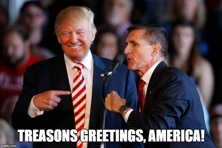 Treasons Greetings! | TREASONS GREETINGS, AMERICA! | image tagged in michael flynn,treason,donald trump,mueller investigation | made w/ Imgflip meme maker