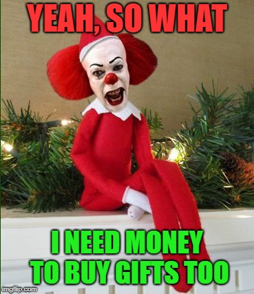 Seasonal job | YEAH, SO WHAT I NEED MONEY TO BUY GIFTS TOO | image tagged in funny memes,elf on the shelf,pennywise,christmas,holidays | made w/ Imgflip meme maker