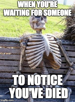 Dying To Notice | WHEN YOU'RE WAITING FOR SOMEONE TO NOTICE YOU'VE DIED | image tagged in memes,waiting skeleton,dead,skeleton,dying,skull | made w/ Imgflip meme maker