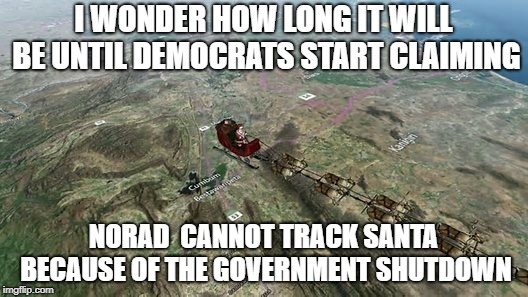 I wonder how long it will be until Democrats start claiming NORAD can't track Santa | I WONDER HOW LONG IT WILL BE UNTIL DEMOCRATS START CLAIMING NORAD  CANNOT TRACK SANTA BECAUSE OF THE GOVERNMENT SHUTDOWN | image tagged in democrats,norad,government shutdown | made w/ Imgflip meme maker