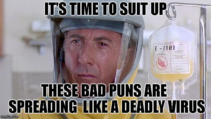 IT'S TIME TO SUIT UP THESE BAD PUNS ARE  SPREADING  LIKE A DEADLY VIRUS | image tagged in bad puns outbreak | made w/ Imgflip meme maker