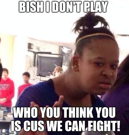 Black Girl Wat Meme | BISH I DON'T PLAY WHO YOU THINK YOU IS CUS WE CAN FIGHT! | image tagged in memes,black girl wat | made w/ Imgflip meme maker