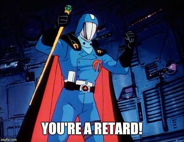Cobra Commander |  YOU'RE A RETARD! | image tagged in cobra commander | made w/ Imgflip meme maker