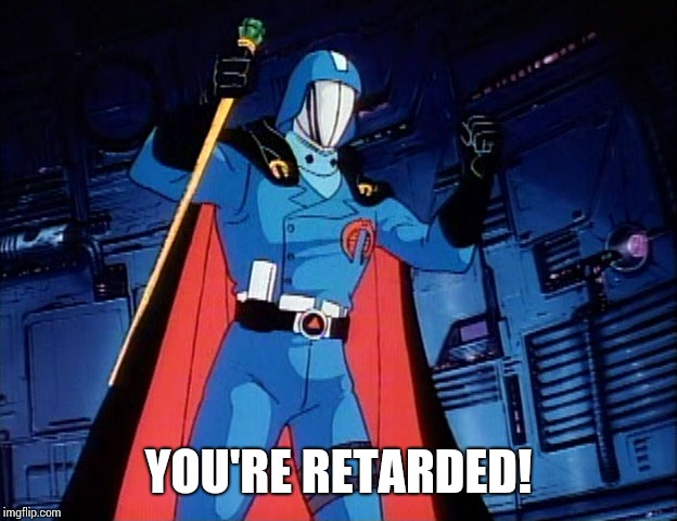Cobra Commander |  YOU'RE RETARDED! | image tagged in cobra commander | made w/ Imgflip meme maker