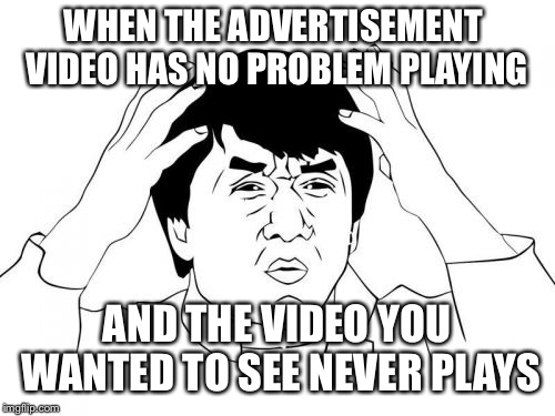 Why don't you play video! | WHEN THE ADVERTISEMENT  VIDEO HAS NO PROBLEM PLAYING AND THE VIDEO YOU WANTED TO SEE NEVER PLAYS | image tagged in memes,jackie chan wtf,video,advertisement | made w/ Imgflip meme maker