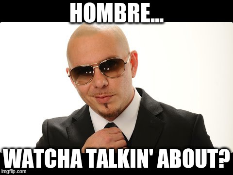 HOMBRE... WATCHA TALKIN' ABOUT? | made w/ Imgflip meme maker