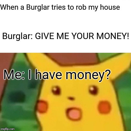 Surprised Pikachu | When a Burglar tries to rob my house Burglar: GIVE ME YOUR MONEY! Me: I have money? | image tagged in memes,surprised pikachu | made w/ Imgflip meme maker