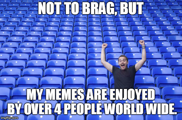 NOT TO BRAG, BUT MY MEMES ARE ENJOYED BY OVER 4 PEOPLE WORLD WIDE. | made w/ Imgflip meme maker