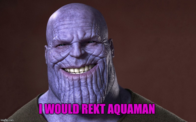 Thanos Smile | I WOULD REKT AQUAMAN | image tagged in thanos smile | made w/ Imgflip meme maker