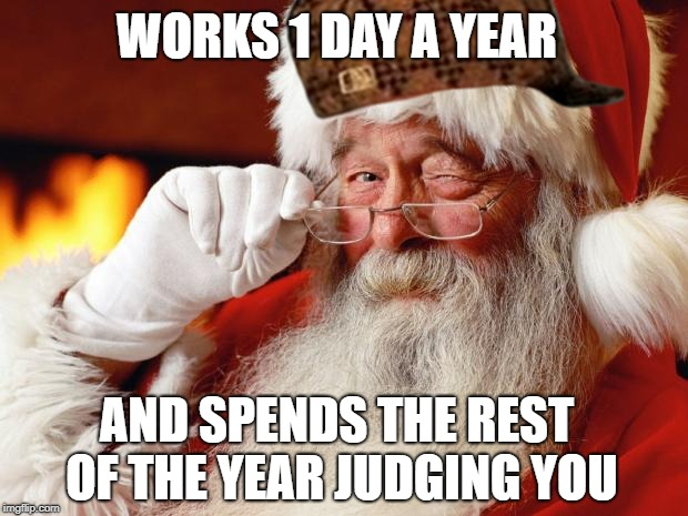 santa | WORKS 1 DAY A YEAR AND SPENDS THE REST OF THE YEAR JUDGING YOU | image tagged in santa,scumbag | made w/ Imgflip meme maker