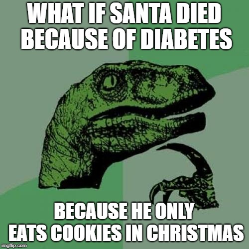 Doctor Raptor | WHAT IF SANTA DIED BECAUSE OF DIABETES BECAUSE HE ONLY EATS COOKIES IN CHRISTMAS | image tagged in memes,philosoraptor,diabetes,santa,christmas | made w/ Imgflip meme maker