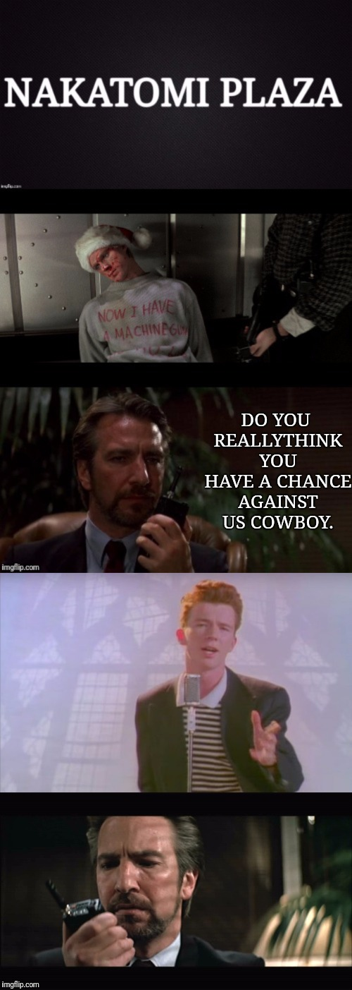 Th Nakatomi Plaza Rickman Roll | DO YOU REALLYTHINK YOU HAVE A CHANCE AGAINST US COWBOY. | image tagged in nakatomi plaza,die hard,alan rickman,rick roll,rick astley | made w/ Imgflip meme maker