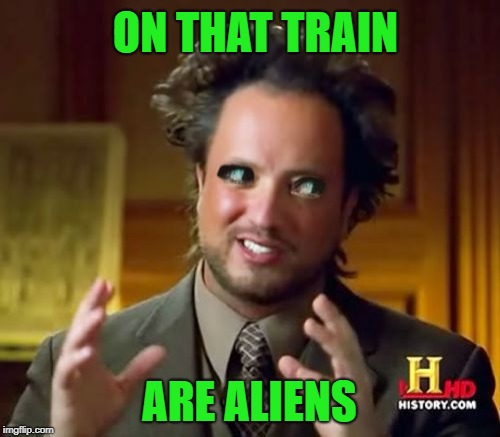 Ancient Aliens Meme | ON THAT TRAIN ARE ALIENS | image tagged in memes,ancient aliens | made w/ Imgflip meme maker