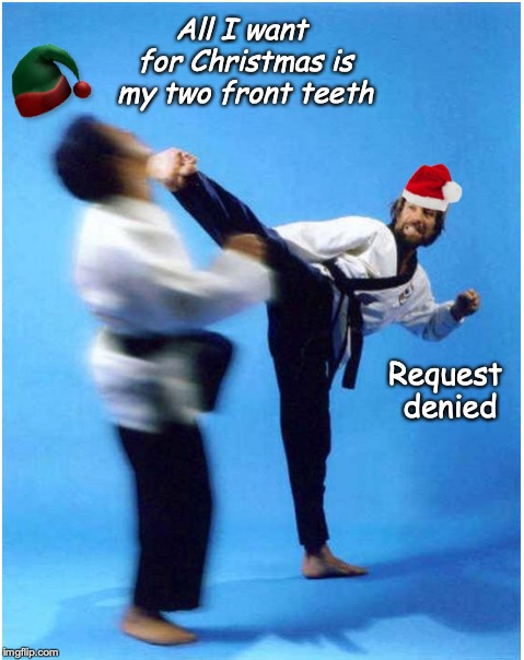 How Chuck Stops Pilfering In Santa's Workshop  | All I want for Christmas is my two front teeth Request denied | image tagged in chuck norris,christmas songs,wish,elf,roundhouse kick chuck norris | made w/ Imgflip meme maker