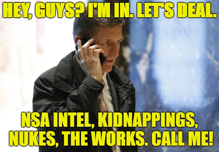In Like Flynn Deal | HEY, GUYS? I'M IN. LET'S DEAL. NSA INTEL, KIDNAPPINGS, NUKES, THE WORKS. CALL ME! | image tagged in michael flynn,treason,nsa,erdogan,putin | made w/ Imgflip meme maker