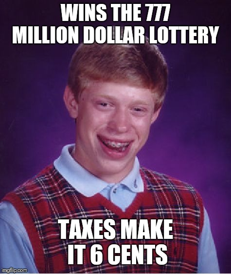 Bad Luck Brian Meme |  WINS THE 777 MILLION DOLLAR LOTTERY; TAXES MAKE IT 6 CENTS | image tagged in memes,bad luck brian | made w/ Imgflip meme maker