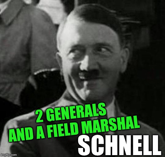 Hitler laugh  | 2 GENERALS AND A FIELD MARSHAL SCHNELL | image tagged in hitler laugh | made w/ Imgflip meme maker