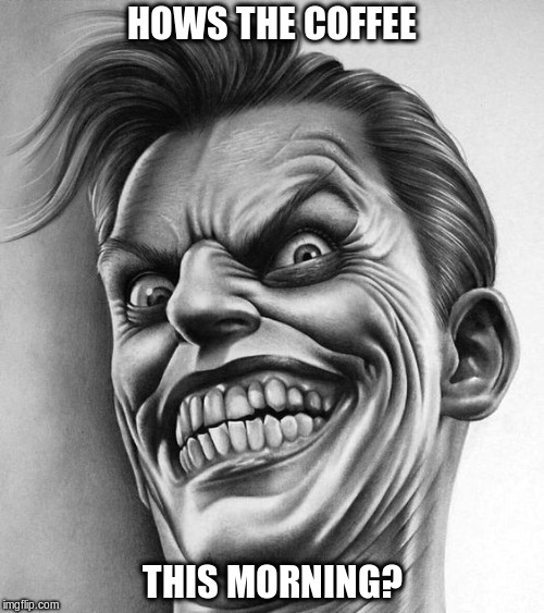 When someone makes the coffee too strong | HOWS THE COFFEE THIS MORNING? | image tagged in coffee,coffee addict,strong coffee | made w/ Imgflip meme maker