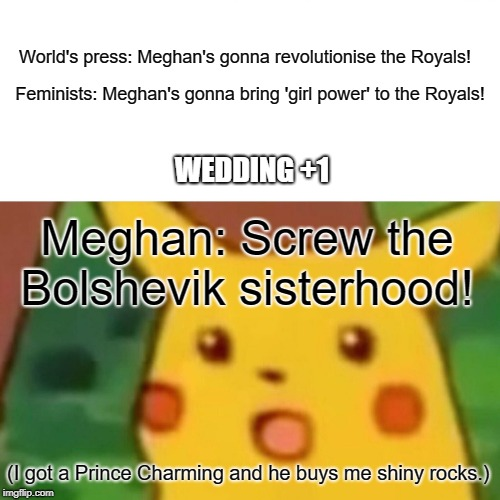 Was it ever in doubt? | World's press: Meghan's gonna revolutionise the Royals! Feminists: Meghan's gonna bring 'girl power' to the Royals! Meghan: Screw the Bolshe | image tagged in memes,surprised pikachu,meghan markle,prince harry,royal wedding | made w/ Imgflip meme maker