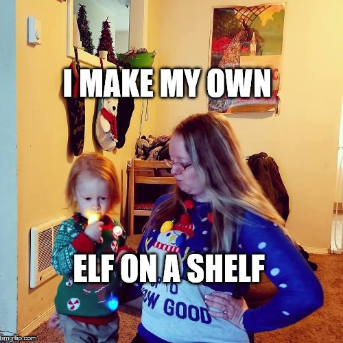Homemade Elf on a Shelf |  I MAKE MY OWN; ELF ON A SHELF | image tagged in homemade elf on the shelf | made w/ Imgflip meme maker