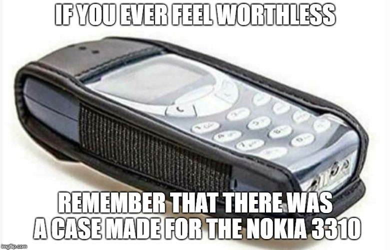 Nokia 3310 |  IF YOU EVER FEEL WORTHLESS; REMEMBER THAT THERE WAS A CASE MADE FOR THE NOKIA 3310 | image tagged in nokia,nokia 3310,phone,cell phone,worthless | made w/ Imgflip meme maker