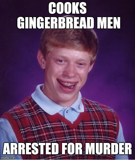 Bad Luck Brian Meme | COOKS GINGERBREAD MEN ARRESTED FOR MURDER | image tagged in memes,bad luck brian,christmas | made w/ Imgflip meme maker