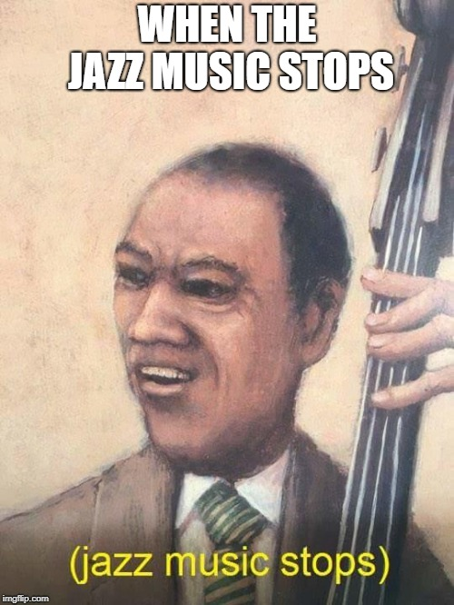 Jazz Music Stops | WHEN THE JAZZ MUSIC STOPS | image tagged in jazz music stops | made w/ Imgflip meme maker