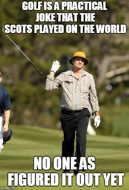 Bill Murray Golf Meme | GOLF IS A PRACTICAL JOKE THAT THE SCOTS PLAYED ON THE WORLD NO ONE AS FIGURED IT OUT YET | image tagged in memes,bill murray golf | made w/ Imgflip meme maker