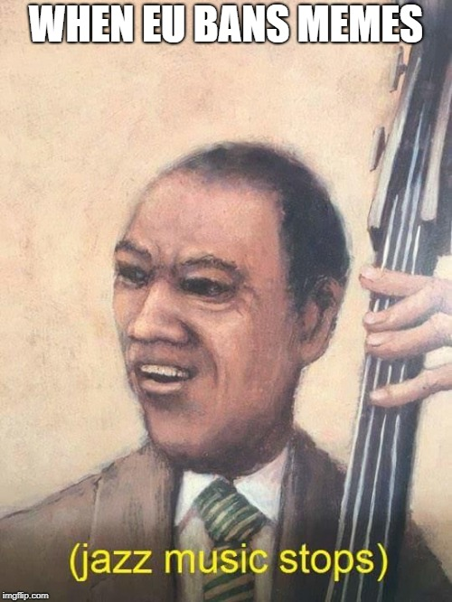 Jazz Music Stops | WHEN EU BANS MEMES | image tagged in jazz music stops | made w/ Imgflip meme maker