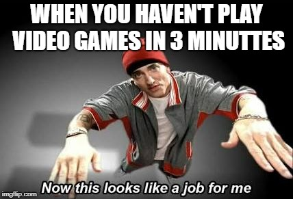 Now this looks like a job for me | WHEN YOU HAVEN'T PLAY VIDEO GAMES IN 3 MINUTTES | image tagged in now this looks like a job for me | made w/ Imgflip meme maker