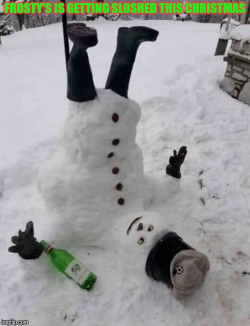 I think I'll join him this year | FROSTY'S IS GETTING SLOSHED THIS CHRISTMAS | image tagged in frosty,snowman,christmas,xmas,pipe_picasso | made w/ Imgflip meme maker