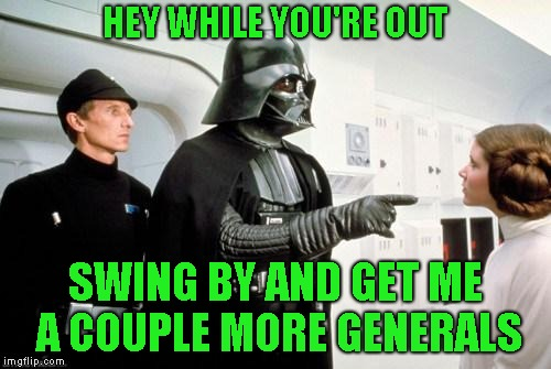 darth vader leia | HEY WHILE YOU'RE OUT SWING BY AND GET ME A COUPLE MORE GENERALS | image tagged in darth vader leia | made w/ Imgflip meme maker