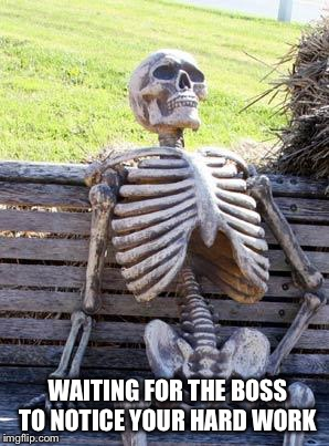 Waiting Skeleton | WAITING FOR THE BOSS TO NOTICE YOUR HARD WORK | image tagged in memes,waiting skeleton | made w/ Imgflip meme maker