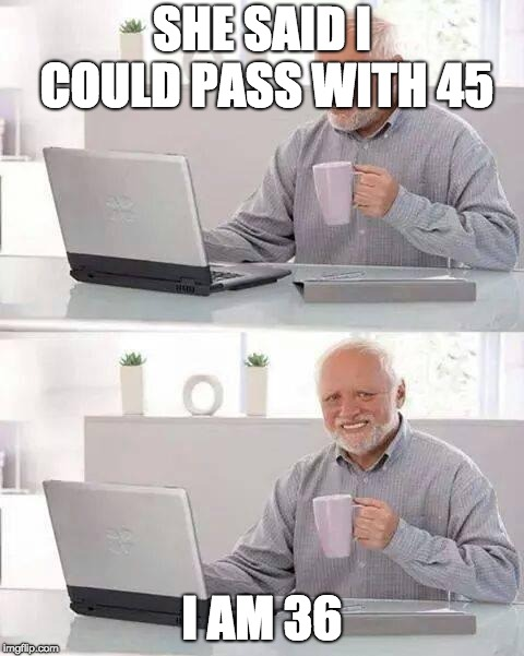 This happened to my friend :,D | SHE SAID I COULD PASS WITH 45 I AM 36 | image tagged in memes,hide the pain harold,lul,age,is,wrong | made w/ Imgflip meme maker