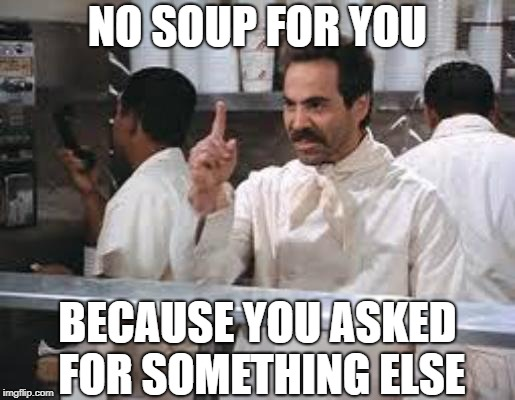 Logic | NO SOUP FOR YOU BECAUSE YOU ASKED FOR SOMETHING ELSE | image tagged in no soup,memes,logic | made w/ Imgflip meme maker