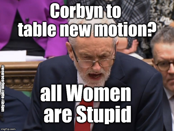 Corbyn to table new motion? | Corbyn to table new motion? all Women are Stupid #wearecorbyn #gtto #jc4pm | image tagged in wearecorbyn,cultofcorbyn,gtto jc4pm,labourisdead,pmqs,funny | made w/ Imgflip meme maker